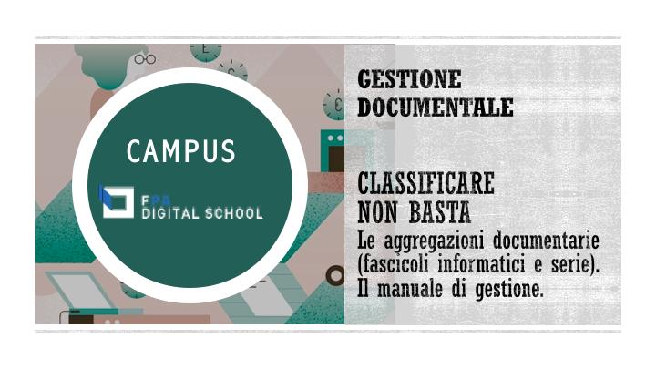 Modulo 3 | Classificare non basta: le aggregazioni documentarie (fascicoli informatici e serie). Il manuale di gestione.